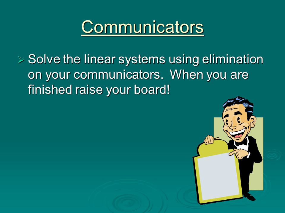 Communicators Solve the linear systems using elimination on your communicators.