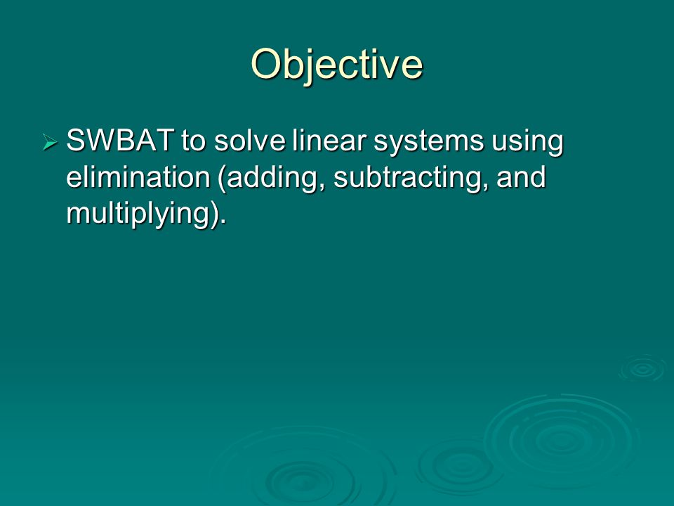 Objective SWBAT to solve linear systems using elimination (adding, subtracting, and multiplying).