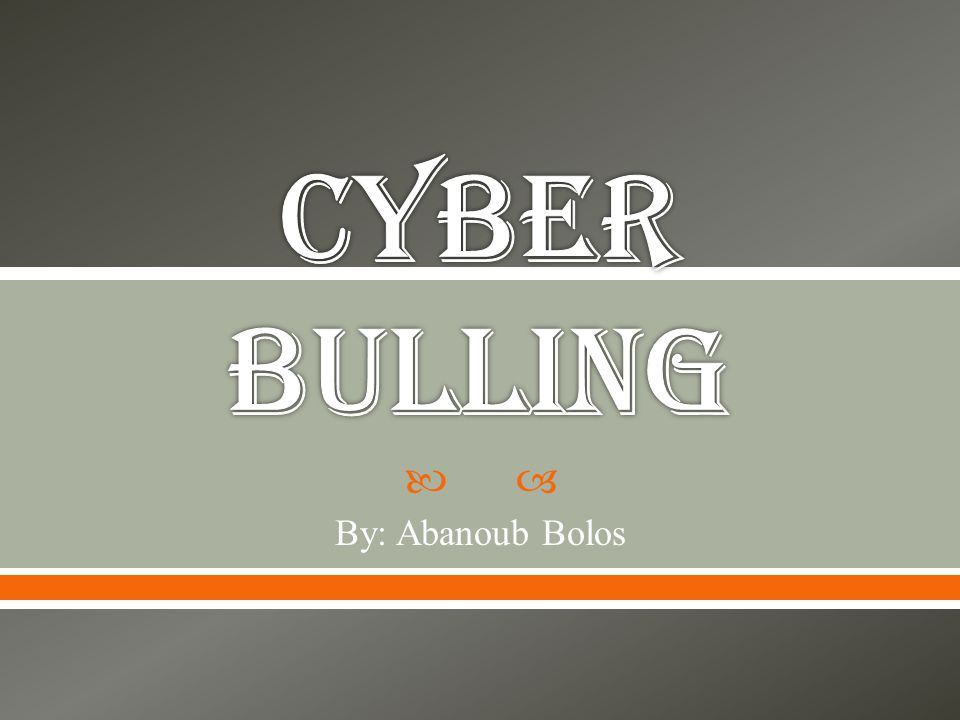 Cyber bulling By: Abanoub Bolos