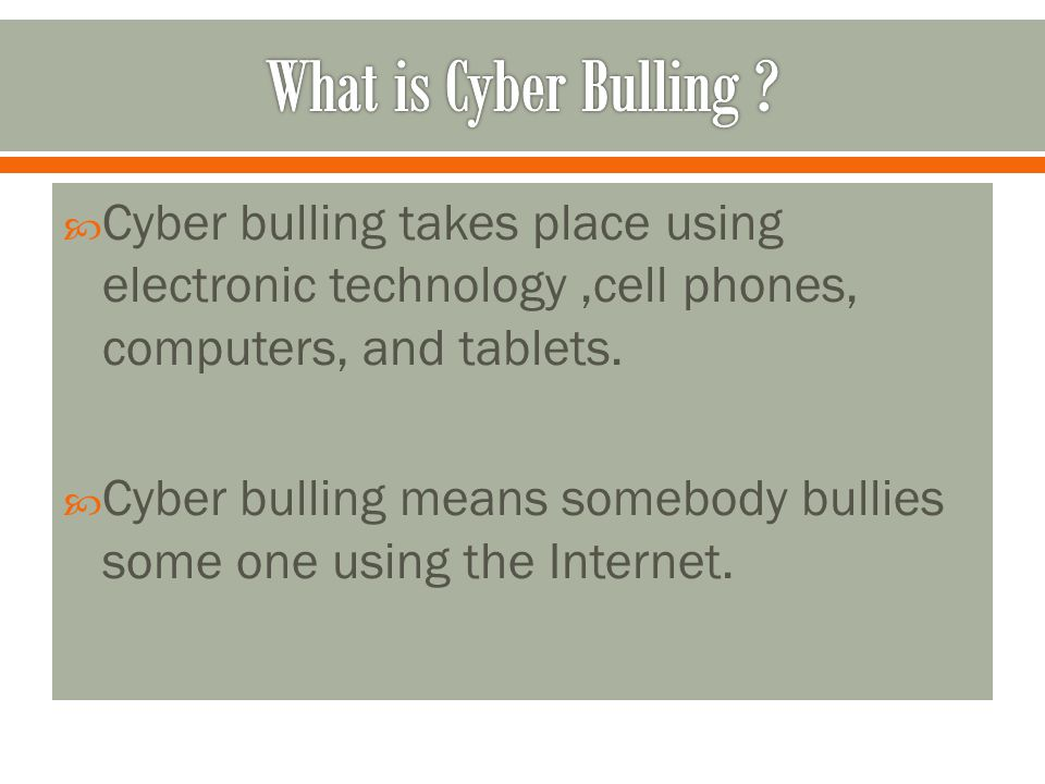 What is Cyber Bulling Cyber bulling takes place using electronic technology ,cell phones, computers, and tablets.