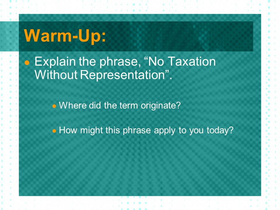 Warm-Up: Explain the phrase, No Taxation Without Representation .