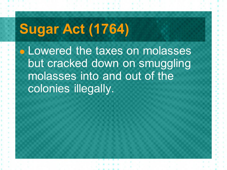 Sugar Act (1764) Lowered the taxes on molasses but cracked down on smuggling molasses into and out of the colonies illegally.