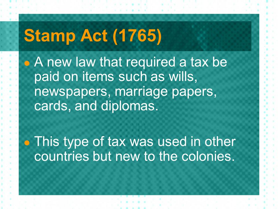 Stamp Act (1765) A new law that required a tax be paid on items such as wills, newspapers, marriage papers, cards, and diplomas.