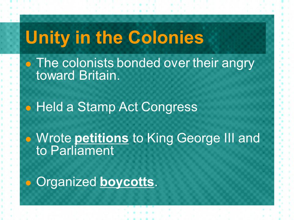 Unity in the Colonies The colonists bonded over their angry toward Britain. Held a Stamp Act Congress.