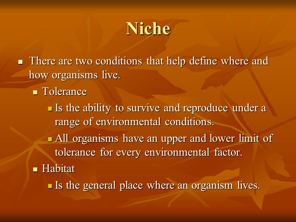 Niche There are two conditions that help define where and how organisms live. Tolerance.