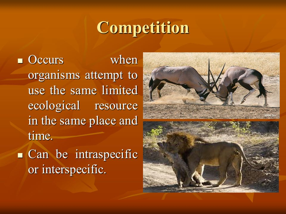 Competition Occurs when organisms attempt to use the same limited ecological resource in the same place and time.