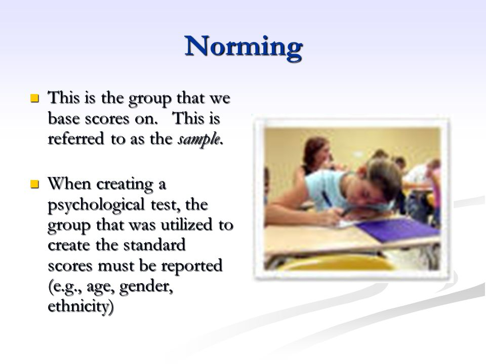 Norming This is the group that we base scores on. This is referred to as the sample.