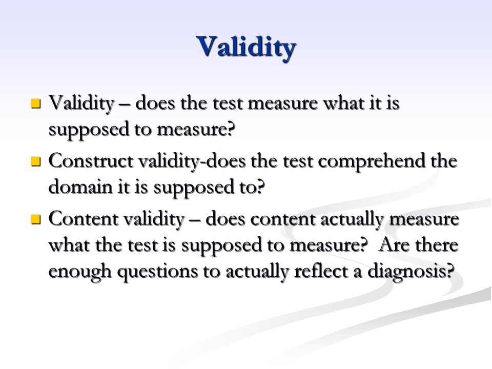 Validity Validity – does the test measure what it is supposed to measure Construct validity-does the test comprehend the domain it is supposed to