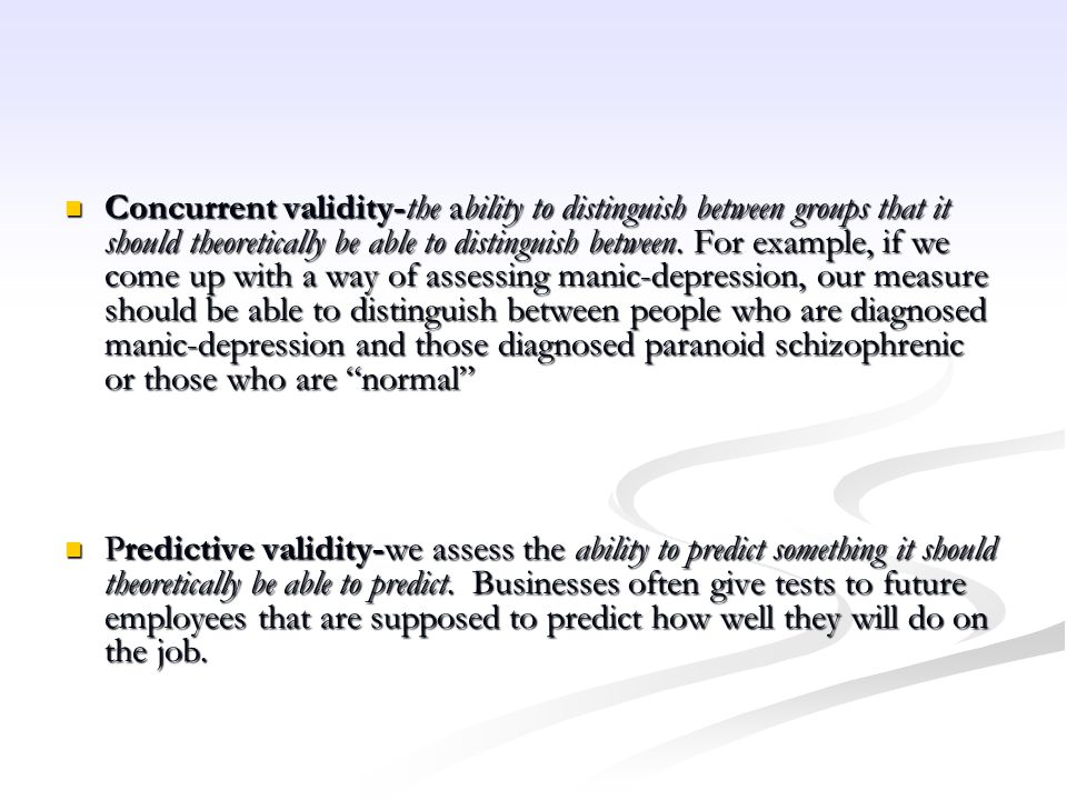 Concurrent validity-the ability to distinguish between groups that it should theoretically be able to distinguish between. For example, if we come up with a way of assessing manic-depression, our measure should be able to distinguish between people who are diagnosed manic-depression and those diagnosed paranoid schizophrenic or those who are normal