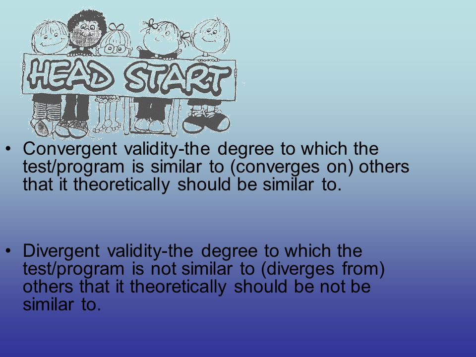 Convergent validity-the degree to which the test/program is similar to (converges on) others that it theoretically should be similar to.