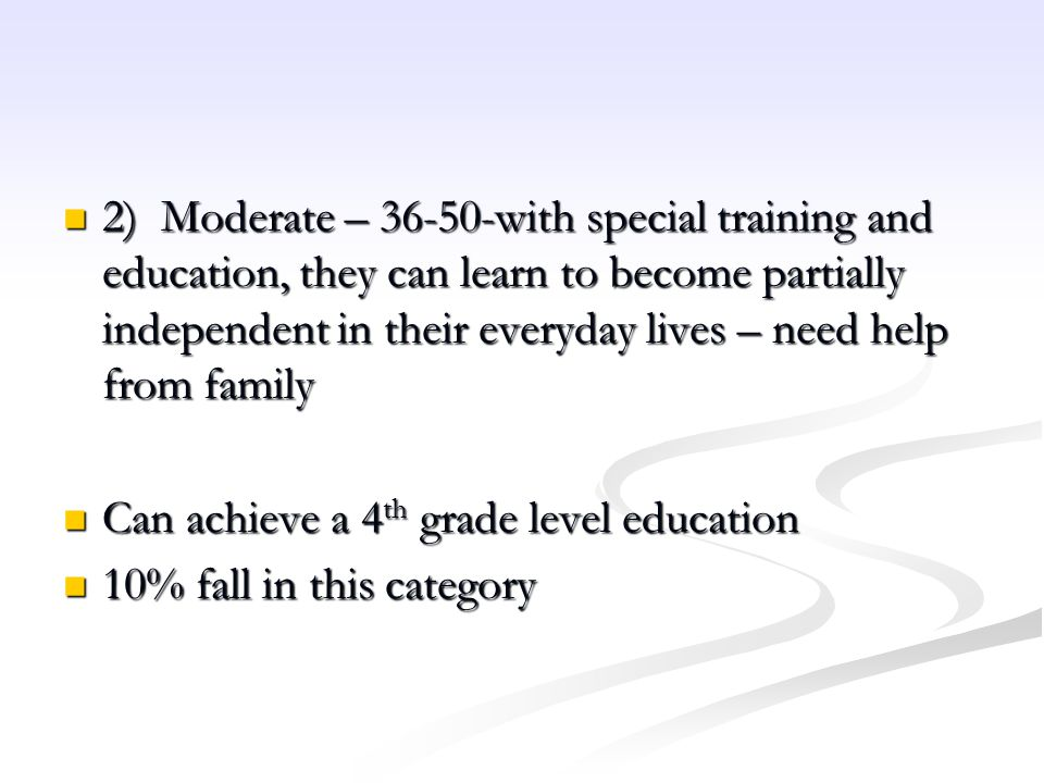 2) Moderate – 36-50-with special training and education, they can learn to become partially independent in their everyday lives – need help from family