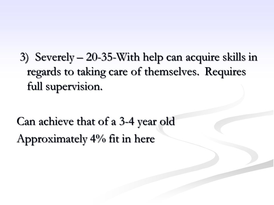 3) Severely – 20-35-With help can acquire skills in regards to taking care of themselves. Requires full supervision.