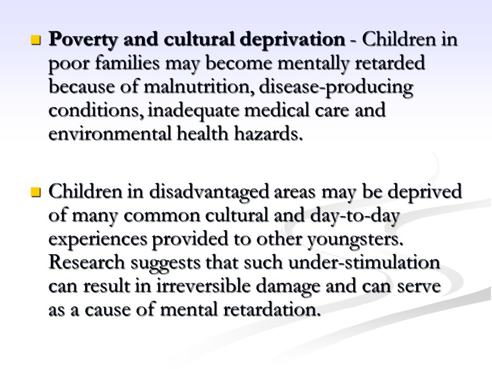 Poverty and cultural deprivation - Children in poor families may become mentally retarded because of malnutrition, disease-producing conditions, inadequate medical care and environmental health hazards.