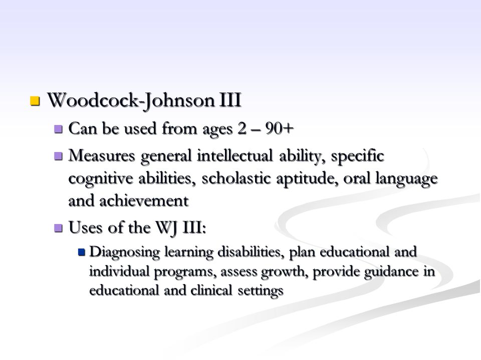 Woodcock-Johnson III Can be used from ages 2 – 90+