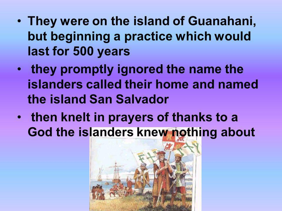 They were on the island of Guanahani, but beginning a practice which would last for 500 years