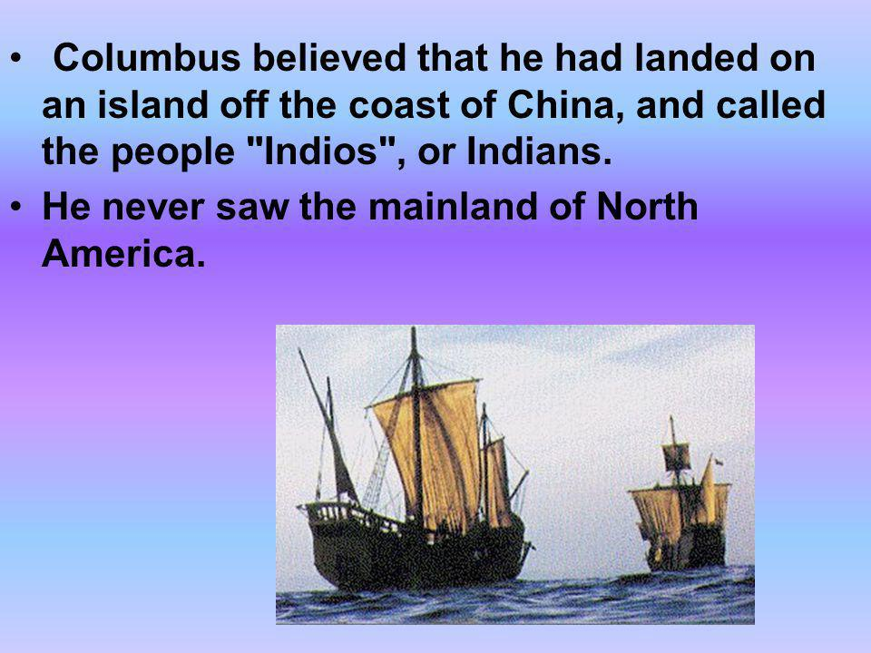 Columbus believed that he had landed on an island off the coast of China, and called the people Indios , or Indians.