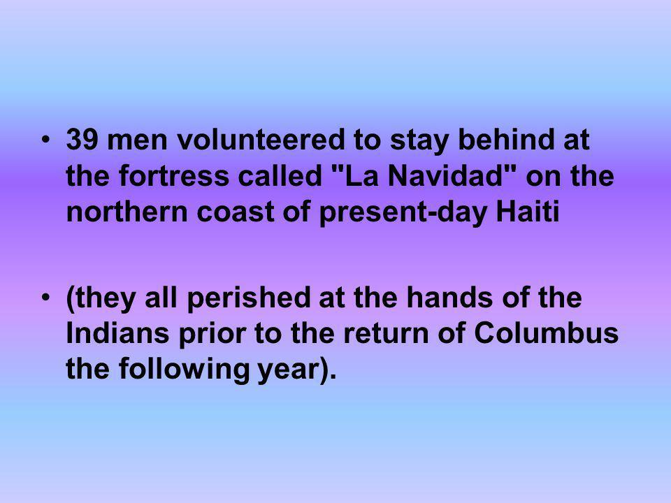 39 men volunteered to stay behind at the fortress called La Navidad on the northern coast of present-day Haiti
