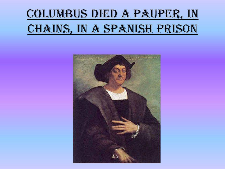 Columbus died a pauper, in chains, in a Spanish prison