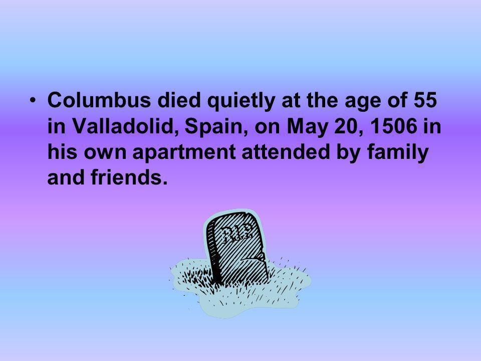 Columbus died quietly at the age of 55 in Valladolid, Spain, on May 20, 1506 in his own apartment attended by family and friends.