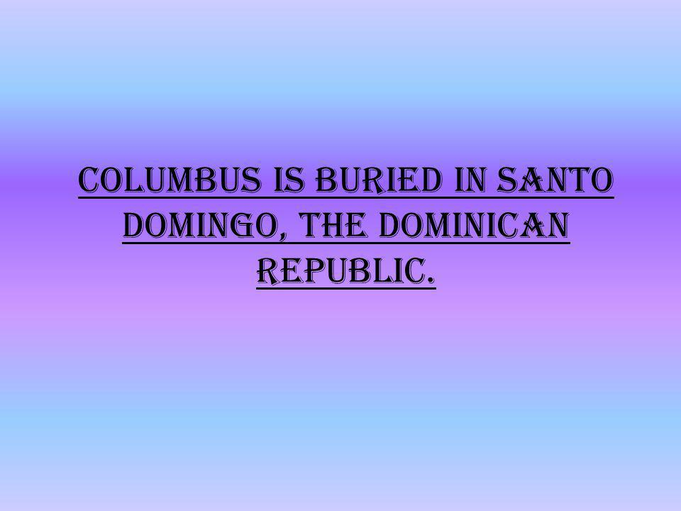 Columbus is buried in Santo Domingo, the Dominican Republic.