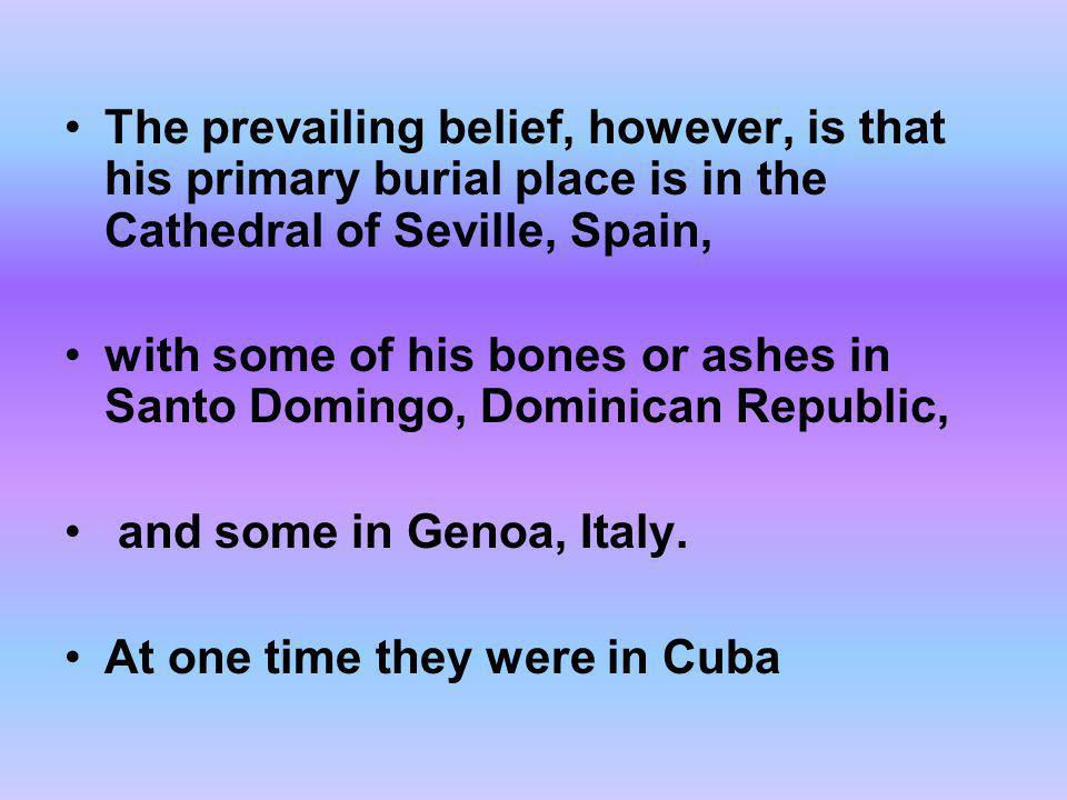 The prevailing belief, however, is that his primary burial place is in the Cathedral of Seville, Spain,