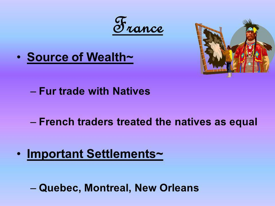 France Source of Wealth~ Important Settlements~ Fur trade with Natives