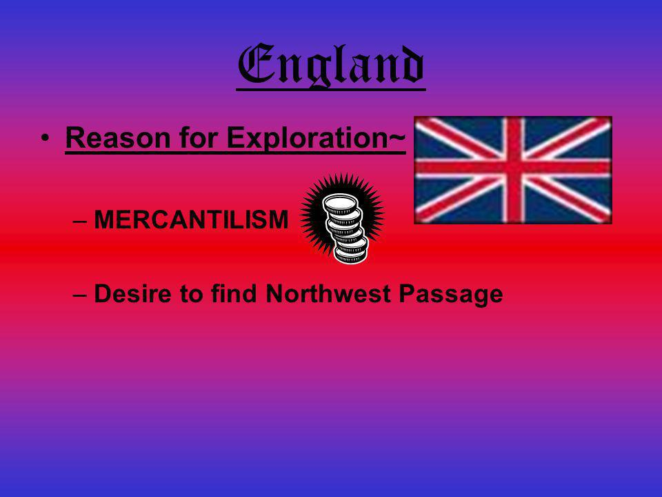England Reason for Exploration~ MERCANTILISM