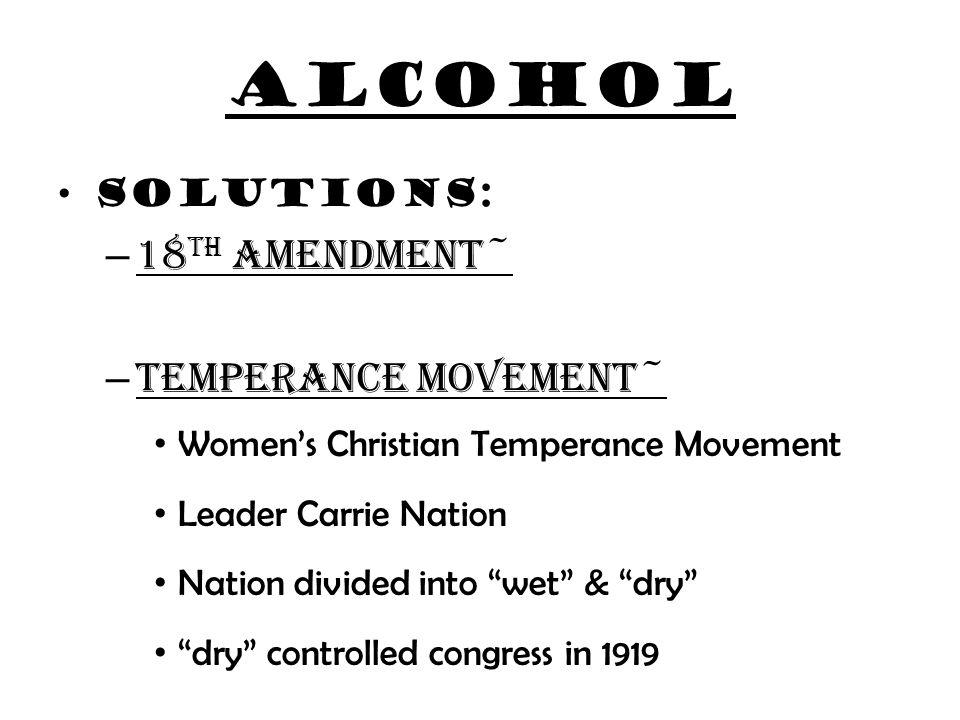 alcohol 18th amendment~ Temperance movement~ Solutions: