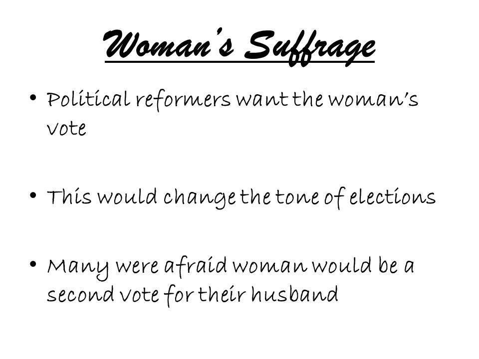 Woman's Suffrage Political reformers want the woman's vote