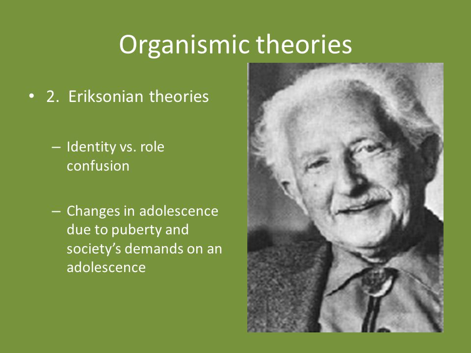 Organismic theories 2. Eriksonian theories Identity vs. role confusion