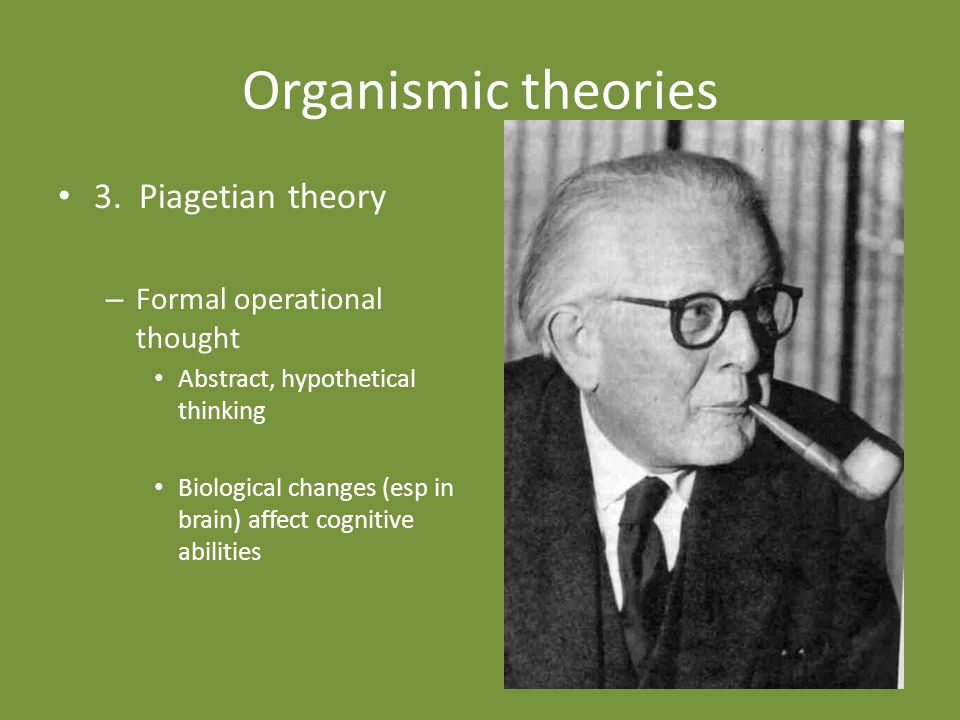Organismic theories 3. Piagetian theory Formal operational thought