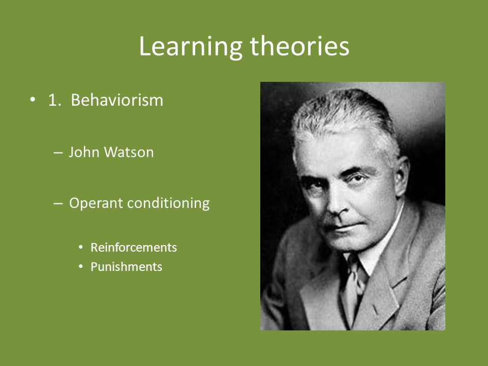 Learning theories 1. Behaviorism John Watson Operant conditioning