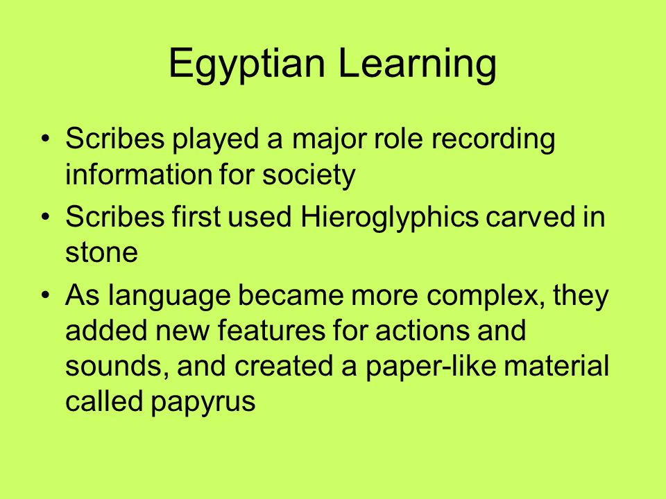 Egyptian Learning Scribes played a major role recording information for society. Scribes first used Hieroglyphics carved in stone.