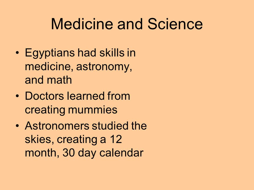 Medicine and Science Egyptians had skills in medicine, astronomy, and math. Doctors learned from creating mummies.