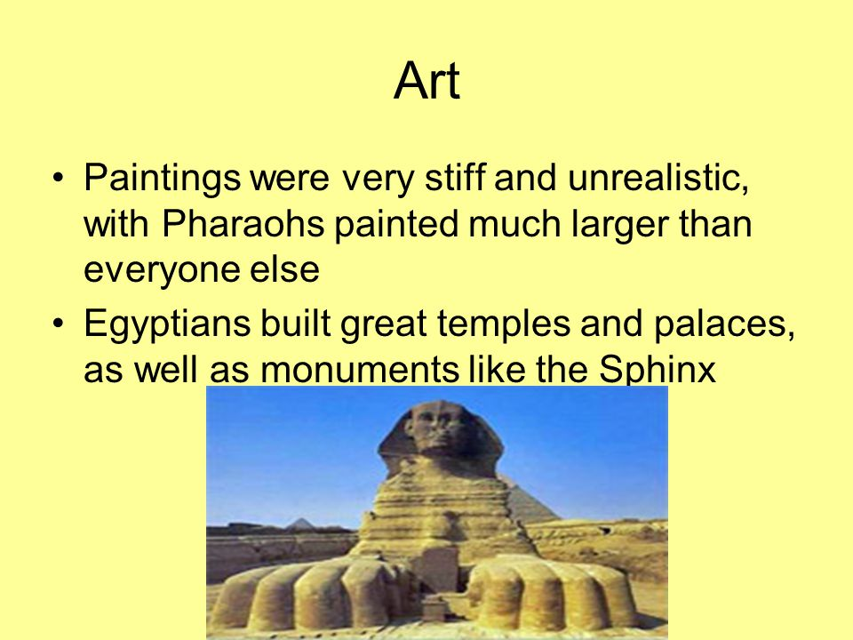 Art Paintings were very stiff and unrealistic, with Pharaohs painted much larger than everyone else.