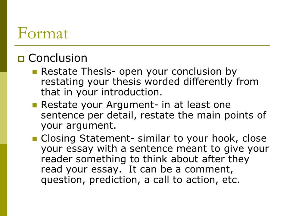 Format Conclusion. Restate Thesis- open your conclusion by restating your thesis worded differently from that in your introduction.