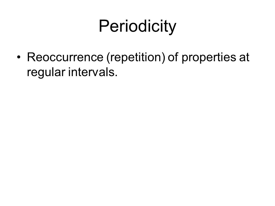 Periodicity Reoccurrence (repetition) of properties at regular intervals.