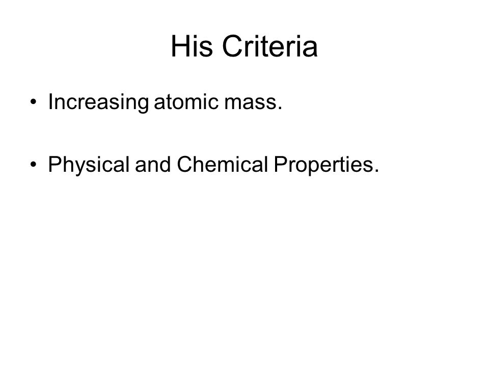 His Criteria Increasing atomic mass. Physical and Chemical Properties.