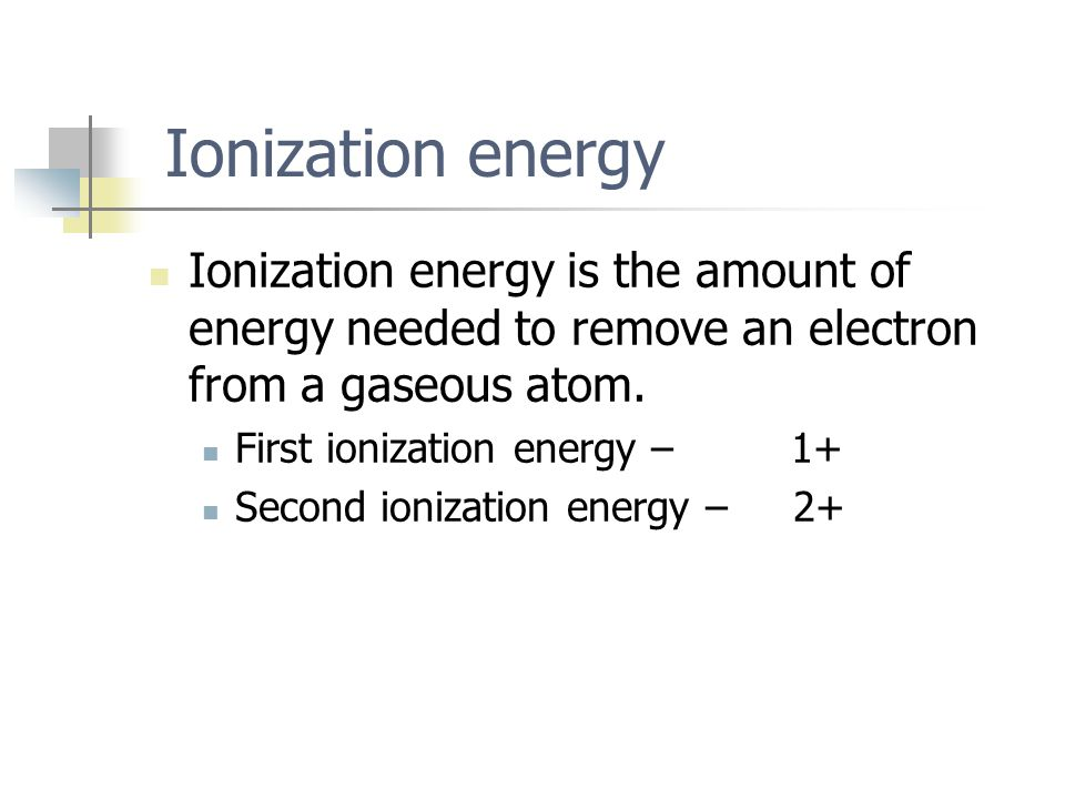 Ionization energy Ionization energy is the amount of energy needed to remove an electron from a gaseous atom.