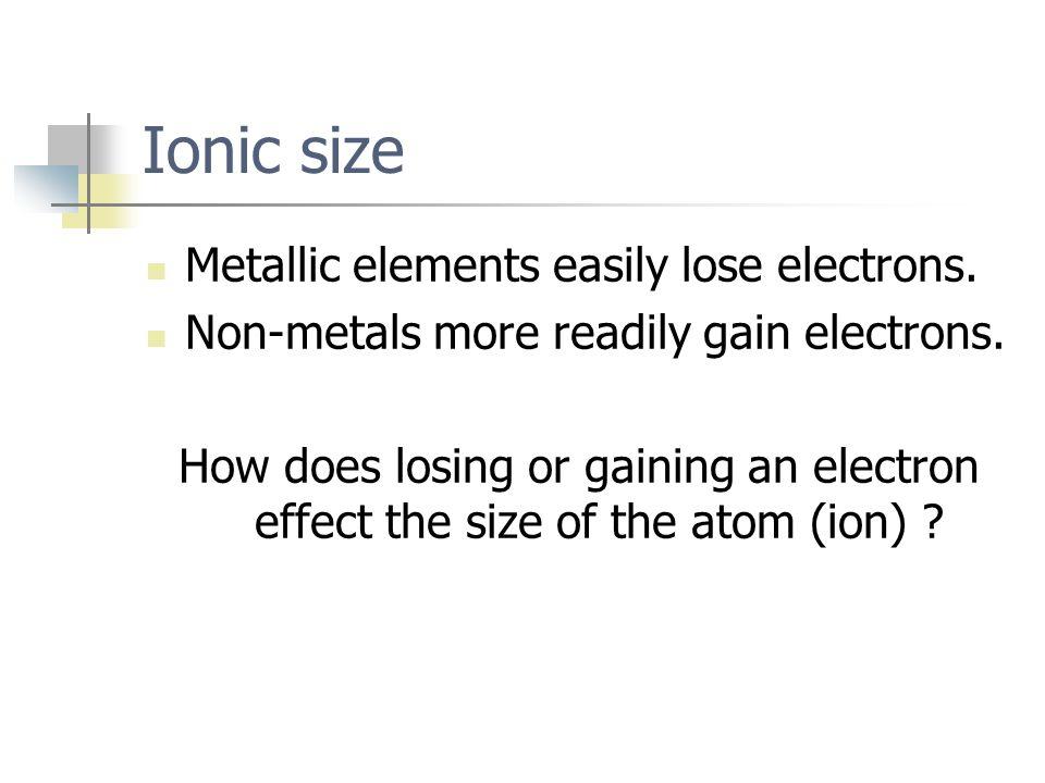Ionic size Metallic elements easily lose electrons.