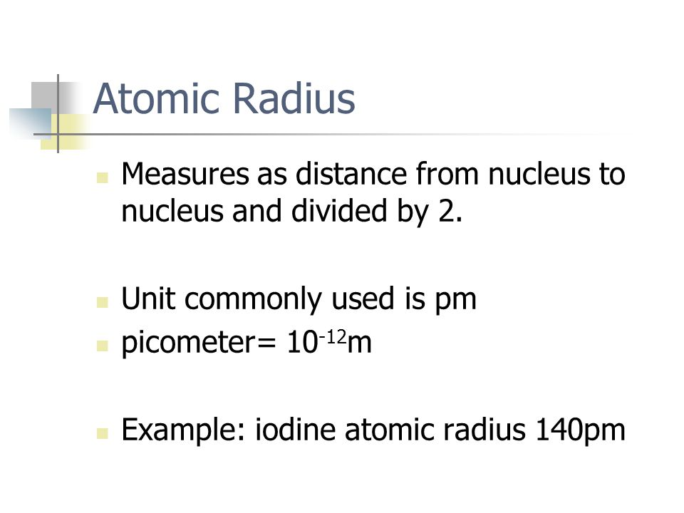 Atomic Radius Measures as distance from nucleus to nucleus and divided by 2. Unit commonly used is pm.