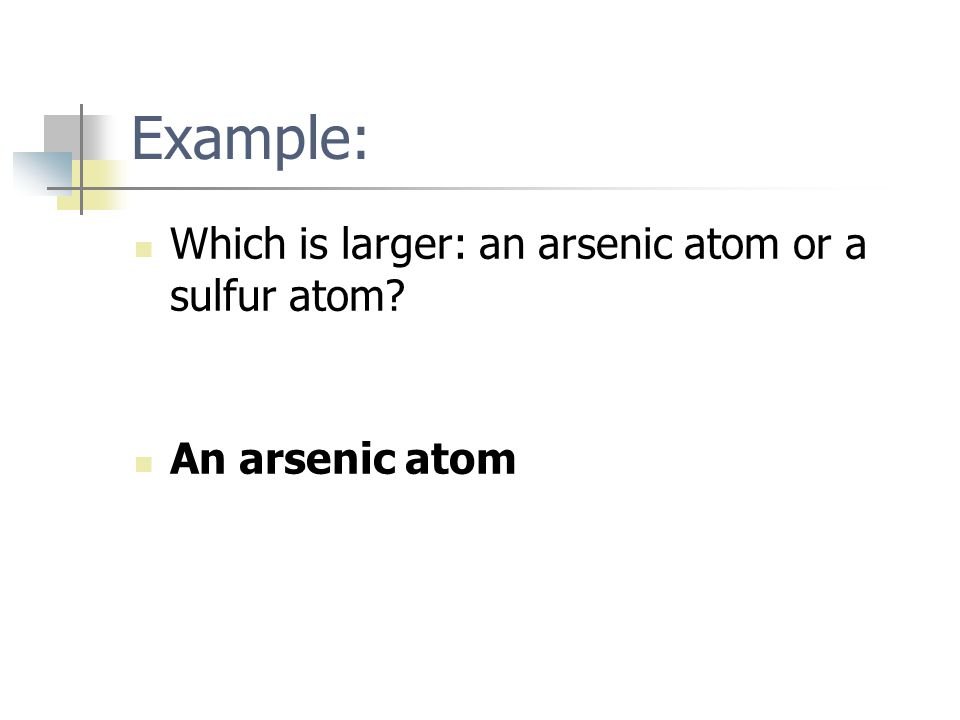 Example: Which is larger: an arsenic atom or a sulfur atom