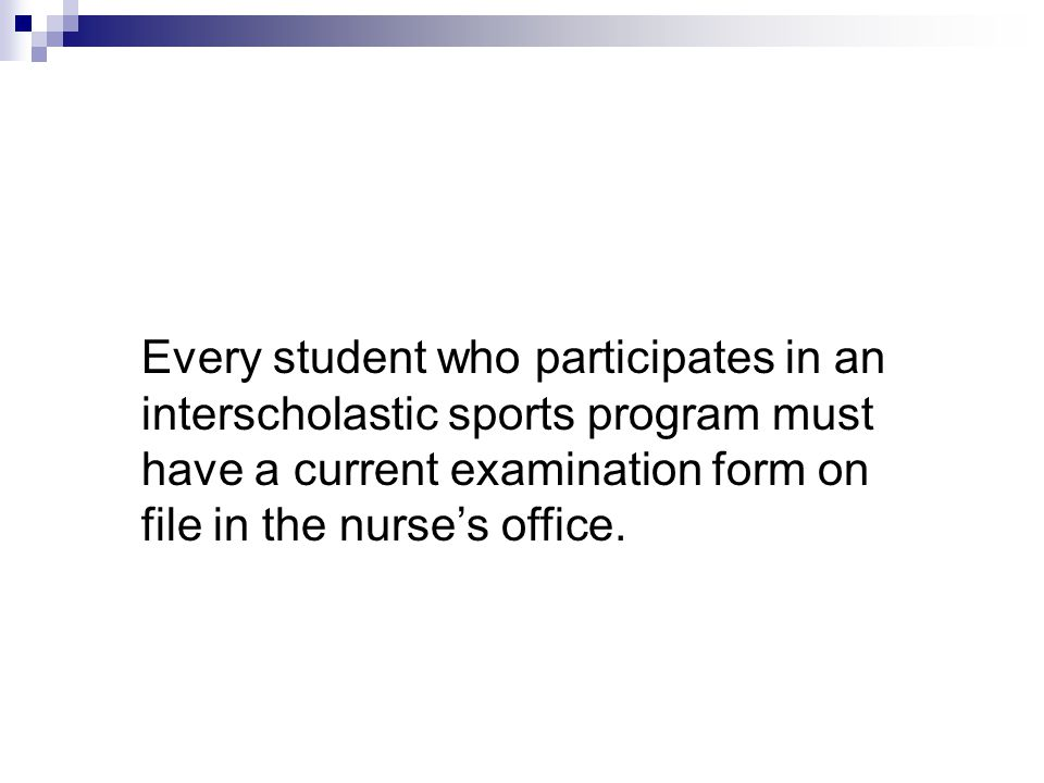 Every student who participates in an interscholastic sports program must have a current examination form on file in the nurse's office.