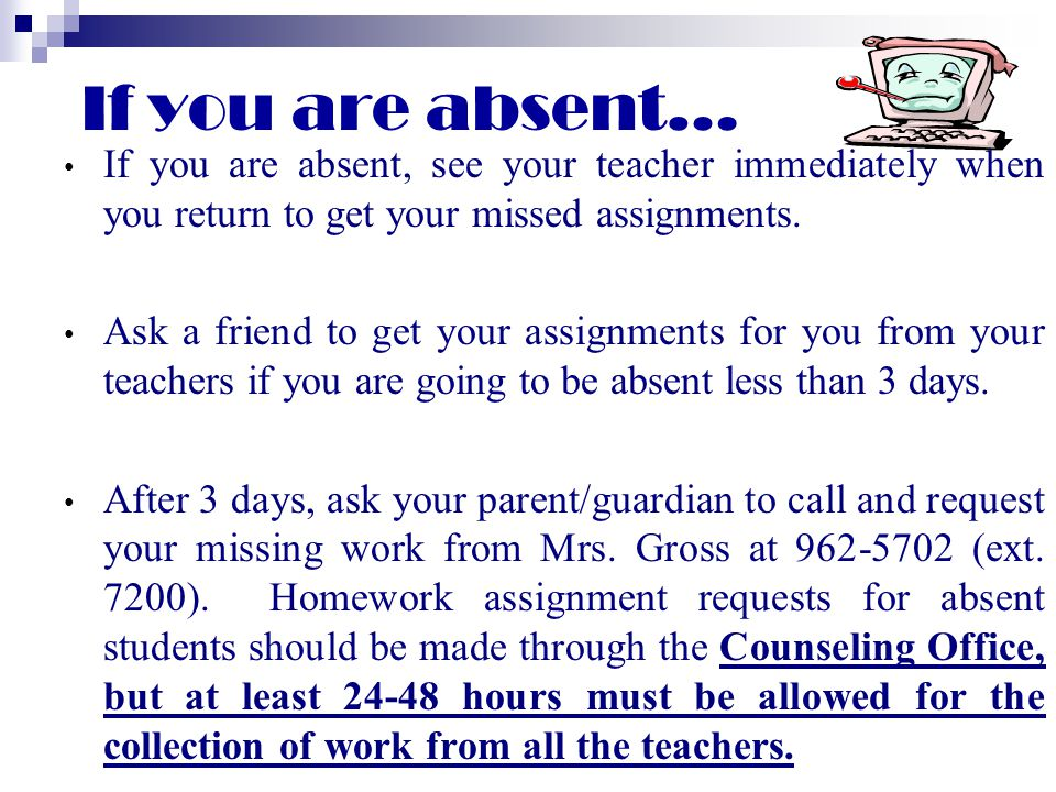 If you are absent… If you are absent, see your teacher immediately when you return to get your missed assignments.