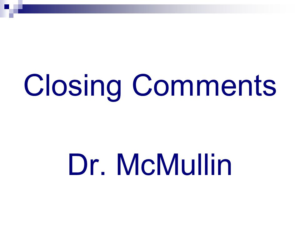 Closing Comments Dr. McMullin