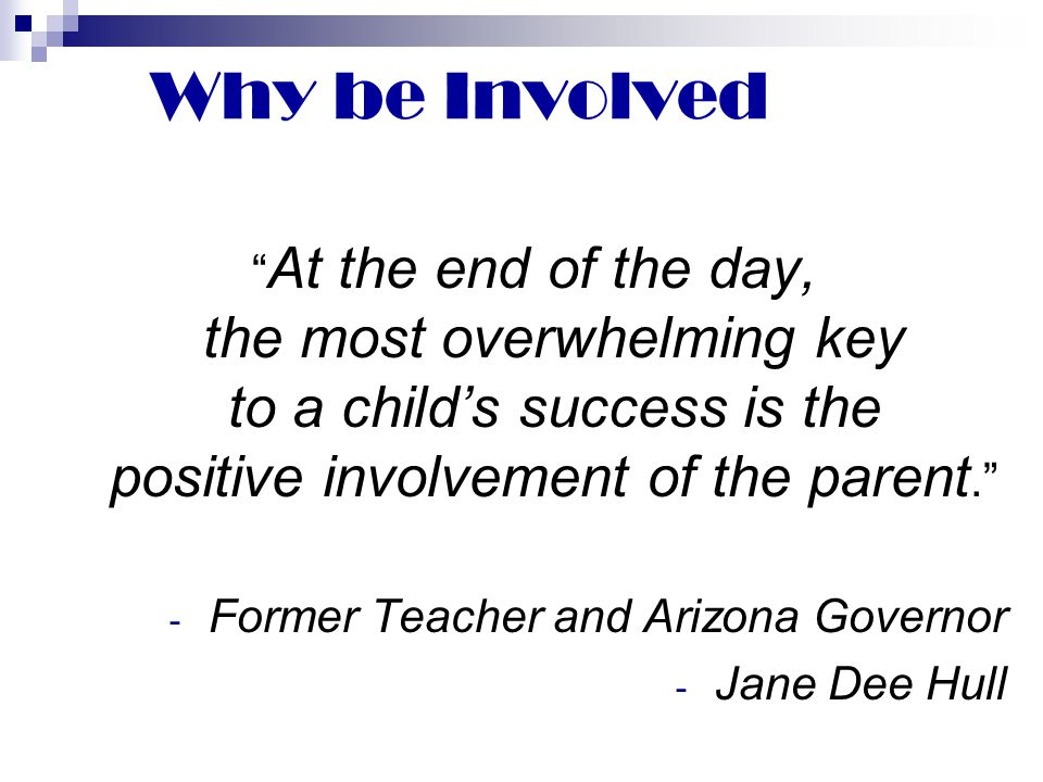 Why be Involved At the end of the day, the most overwhelming key to a child's success is the positive involvement of the parent.