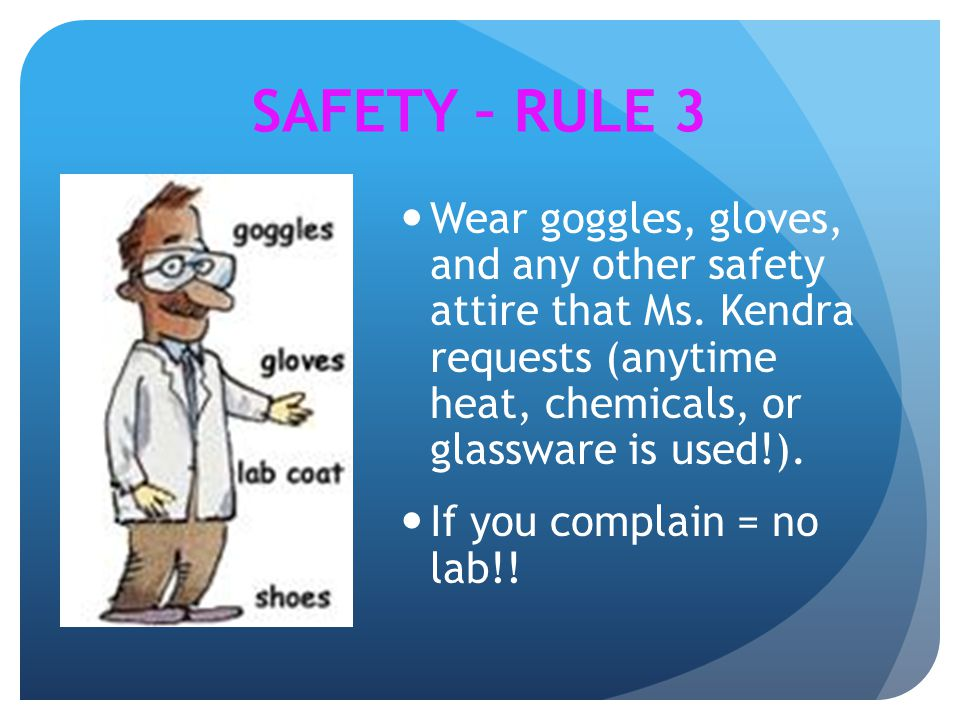 SAFETY – RULE 3 Wear goggles, gloves, and any other safety attire that Ms. Kendra requests (anytime heat, chemicals, or glassware is used!).