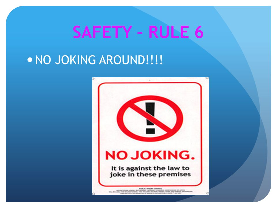 SAFETY – RULE 6 NO JOKING AROUND!!!!