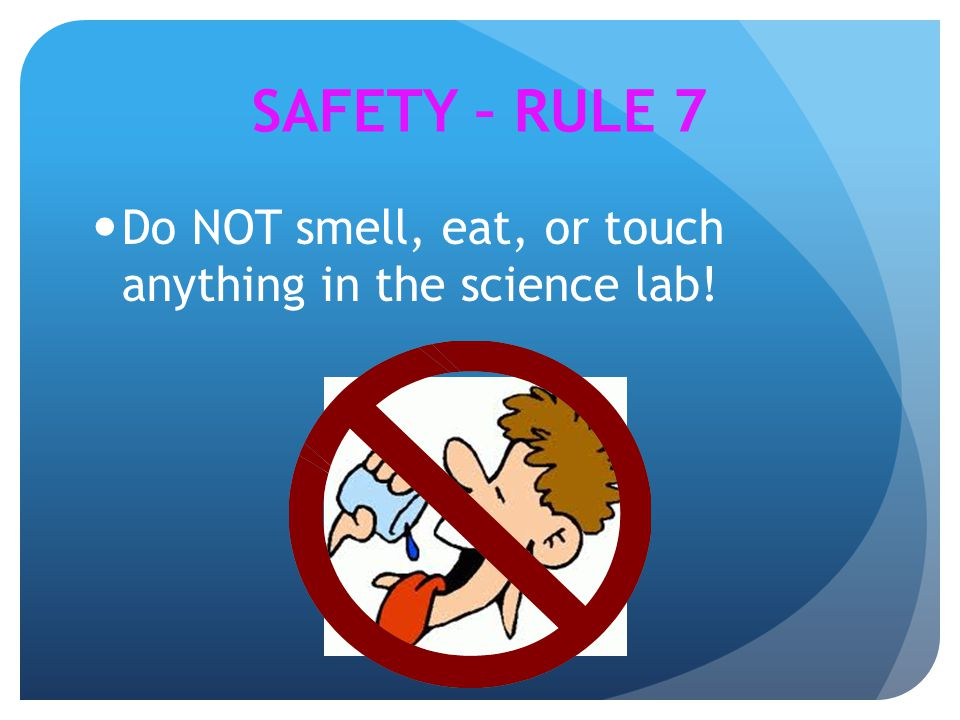 SAFETY – RULE 7 Do NOT smell, eat, or touch anything in the science lab!