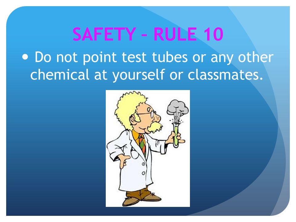 SAFETY – RULE 10 Do not point test tubes or any other chemical at yourself or classmates.